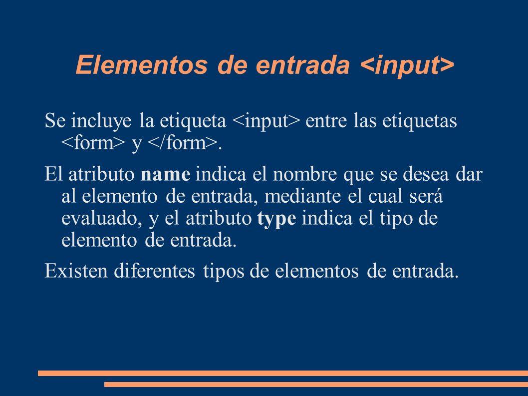 Elementos de entrada Se incluye la etiqueta entre las etiquetas y. El atributo name indica el nombre que se desea dar al elemento de entrada, mediante