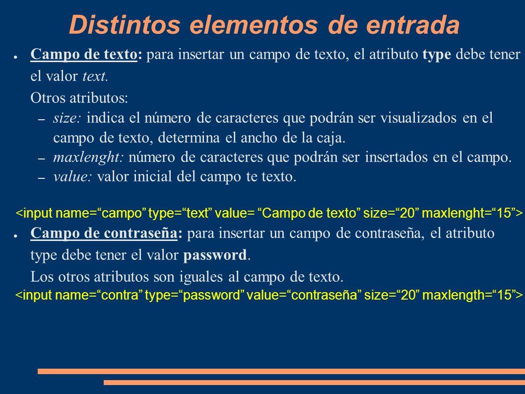 Distintos elementos de entrada Campo de texto: para insertar un campo de texto, el atributo type debe tener el valor text. Otros atributos: – size: in