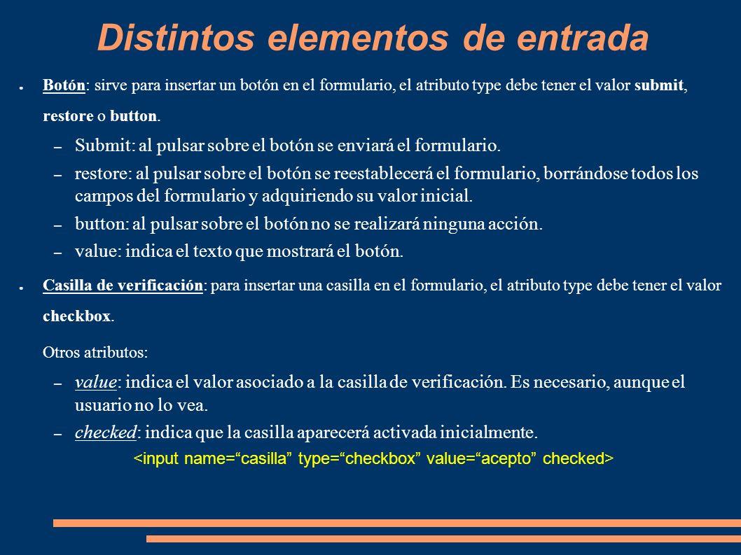 Distintos elementos de entrada Botón: sirve para insertar un botón en el formulario, el atributo type debe tener el valor submit, restore o button. –