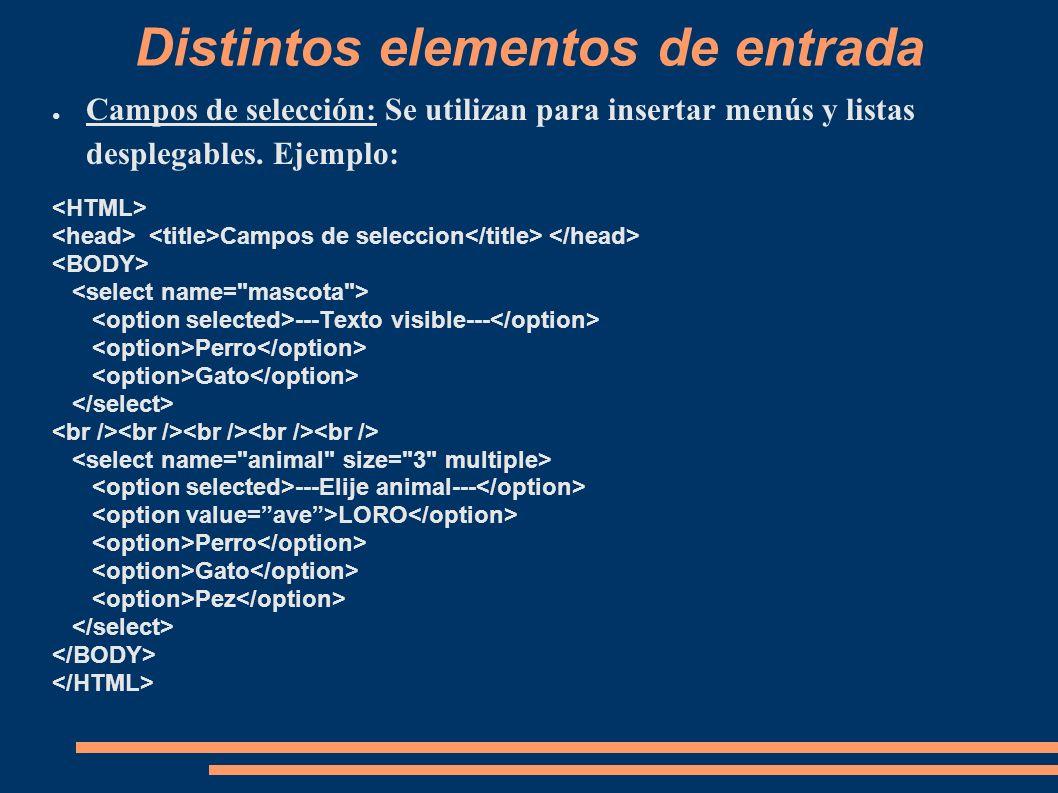 Distintos elementos de entrada Campos de selección: Se utilizan para insertar menús y listas desplegables. Ejemplo: Campos de seleccion ---Texto visib