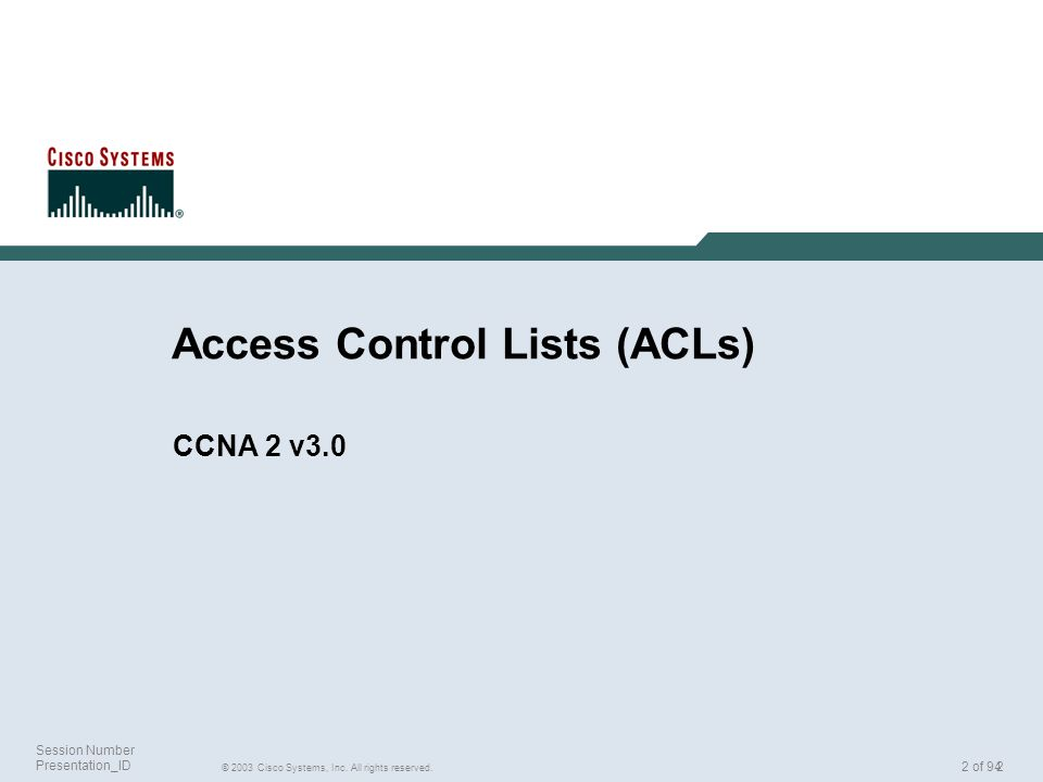 2 Session Number Presentation_ID 2 of 94 Access Control Lists (ACLs) CCNA 2 v3.0