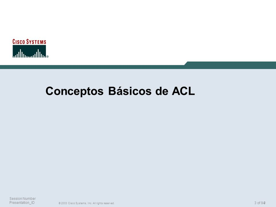 3 © 2003 Cisco Systems, Inc. All rights reserved. Session Number Presentation_ID 3 of 94 Conceptos Básicos de ACL