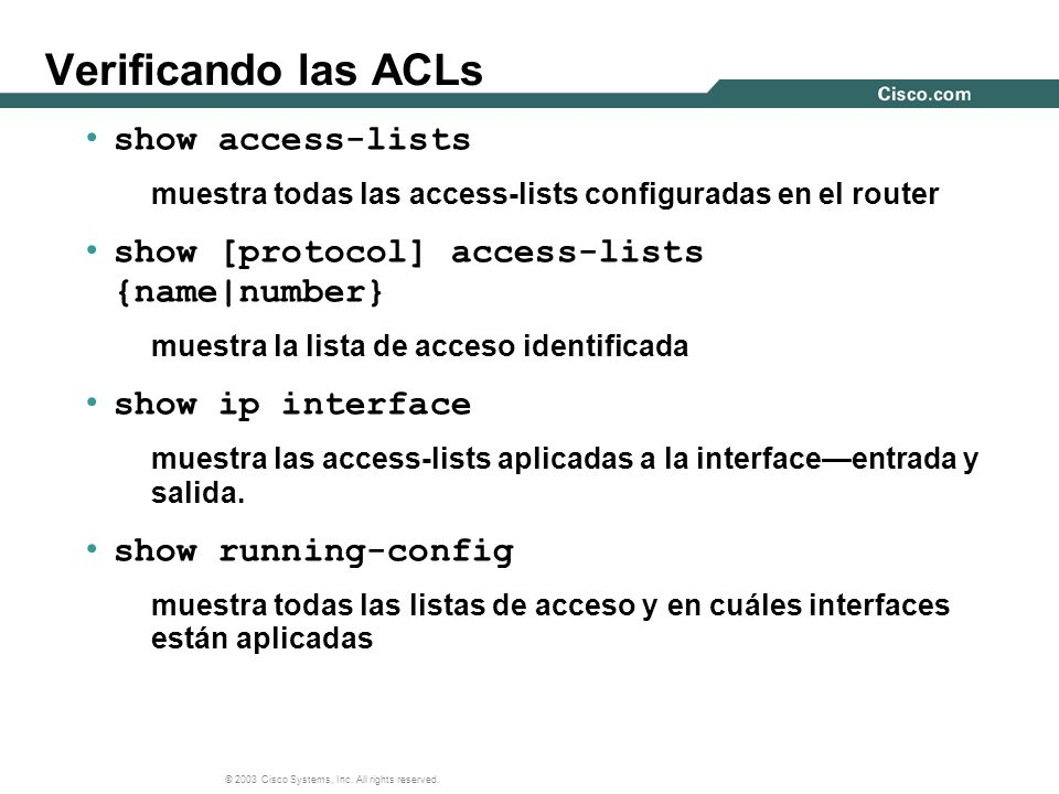 © 2003 Cisco Systems, Inc. All rights reserved. Verificando las ACLs show access-lists muestra todas las access-lists configuradas en el router show [