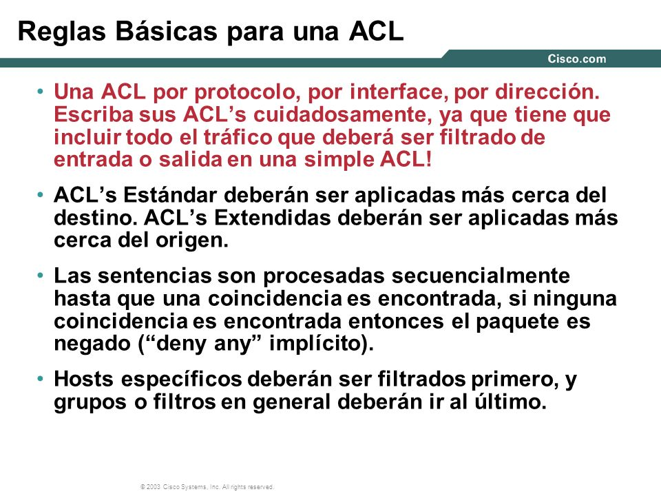 © 2003 Cisco Systems, Inc. All rights reserved. Reglas Básicas para una ACL Una ACL por protocolo, por interface, por dirección. Escriba sus ACLs cuid