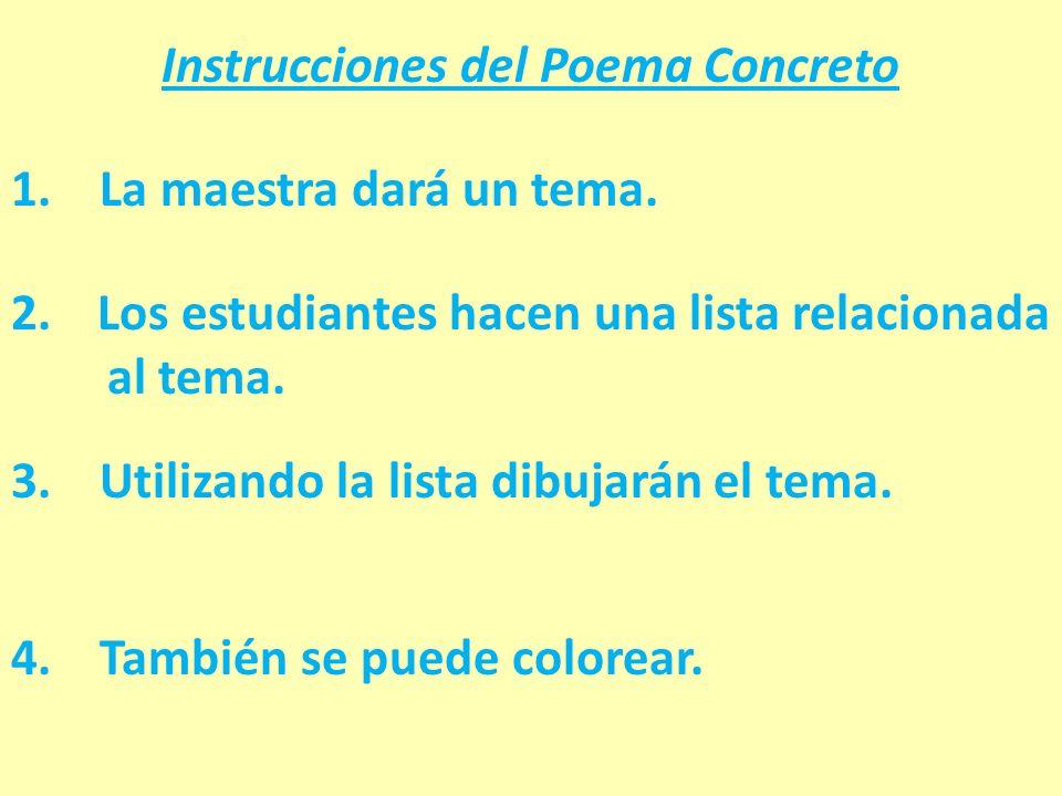 Instrucciones del Poema Concreto 1. La maestra dará un tema. 2.Los estudiantes hacen una lista relacionada al tema. 3. Utilizando la lista dibujarán e
