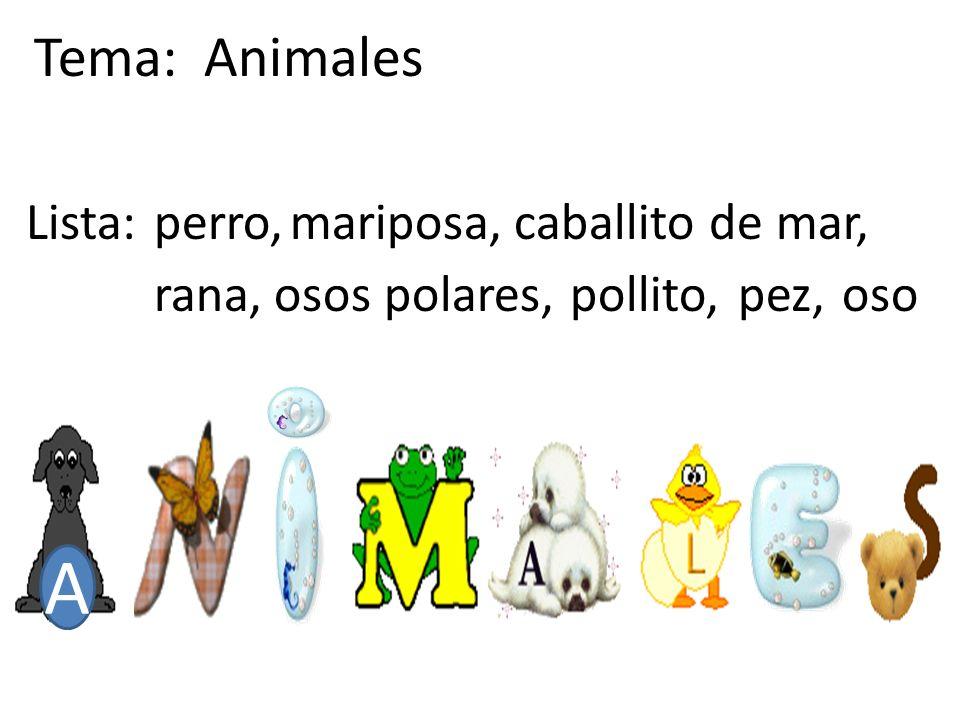 A Tema: Animales Lista:perro,mariposa,caballito de mar, rana,osos polares,pollito,pez,oso