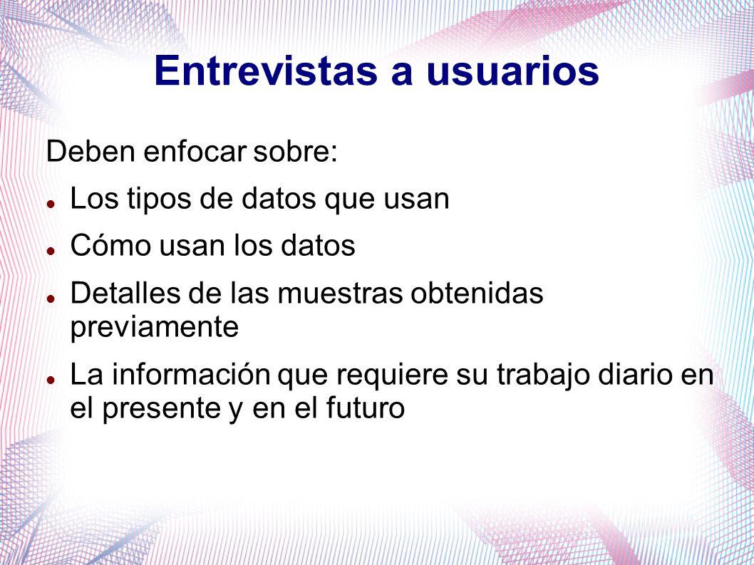 Entrevistas a usuarios Deben enfocar sobre: Los tipos de datos que usan Cómo usan los datos Detalles de las muestras obtenidas previamente La informac