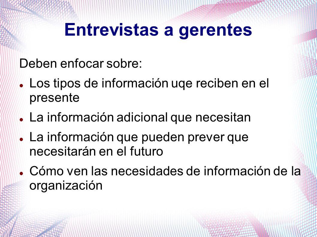 Entrevistas a gerentes Deben enfocar sobre: Los tipos de información uqe reciben en el presente La información adicional que necesitan La información