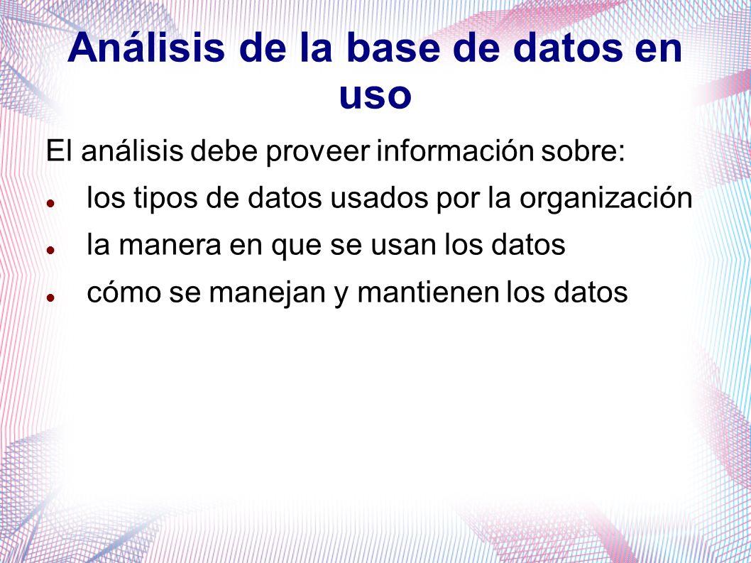 Análisis de la base de datos en uso El análisis debe proveer información sobre: los tipos de datos usados por la organización la manera en que se usan