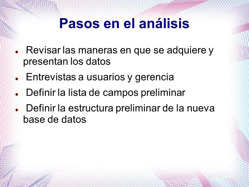 Pasos en el análisis Revisar las maneras en que se adquiere y presentan los datos Entrevistas a usuarios y gerencia Definir la lista de campos prelimi