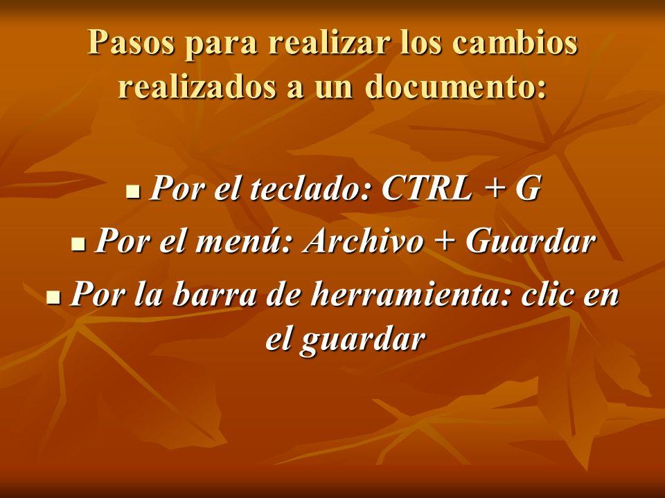 Pasos para realizar los cambios realizados a un documento: Por el teclado: CTRL + G Por el teclado: CTRL + G Por el menú: Archivo + Guardar Por el men