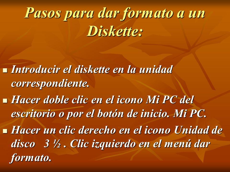 Pasos para dar formato a un Diskette: Introducir el diskette en la unidad correspondiente. Introducir el diskette en la unidad correspondiente. Hacer