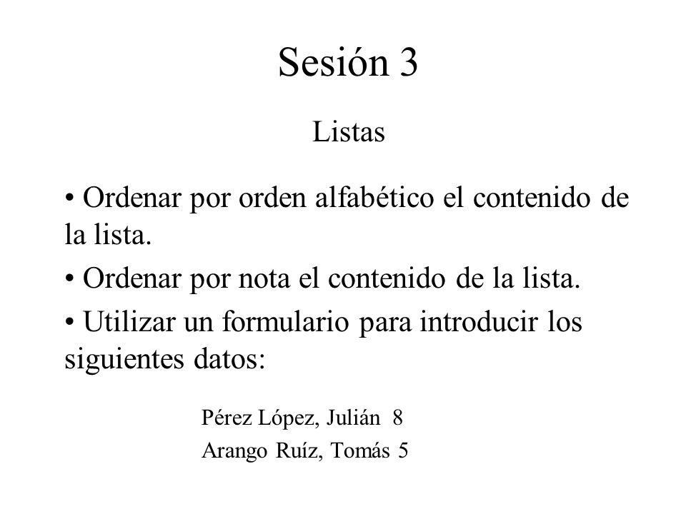 Sesión 3 Listas Ordenar por orden alfabético el contenido de la lista. Ordenar por nota el contenido de la lista. Utilizar un formulario para introduc