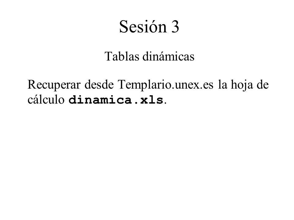 Sesión 3 Tablas dinámicas Recuperar desde Templario.unex.es la hoja de cálculo dinamica.xls.