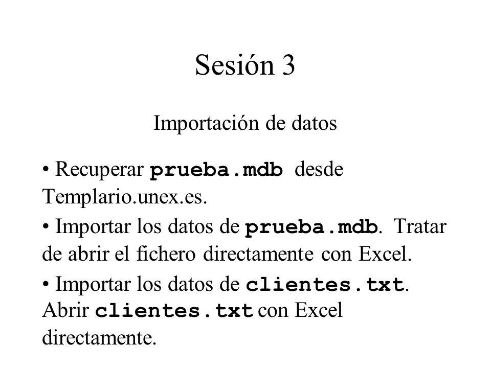 Sesión 3 Importación de datos Recuperar prueba.mdb desde Templario.unex.es. Importar los datos de prueba.mdb. Tratar de abrir el fichero directamente