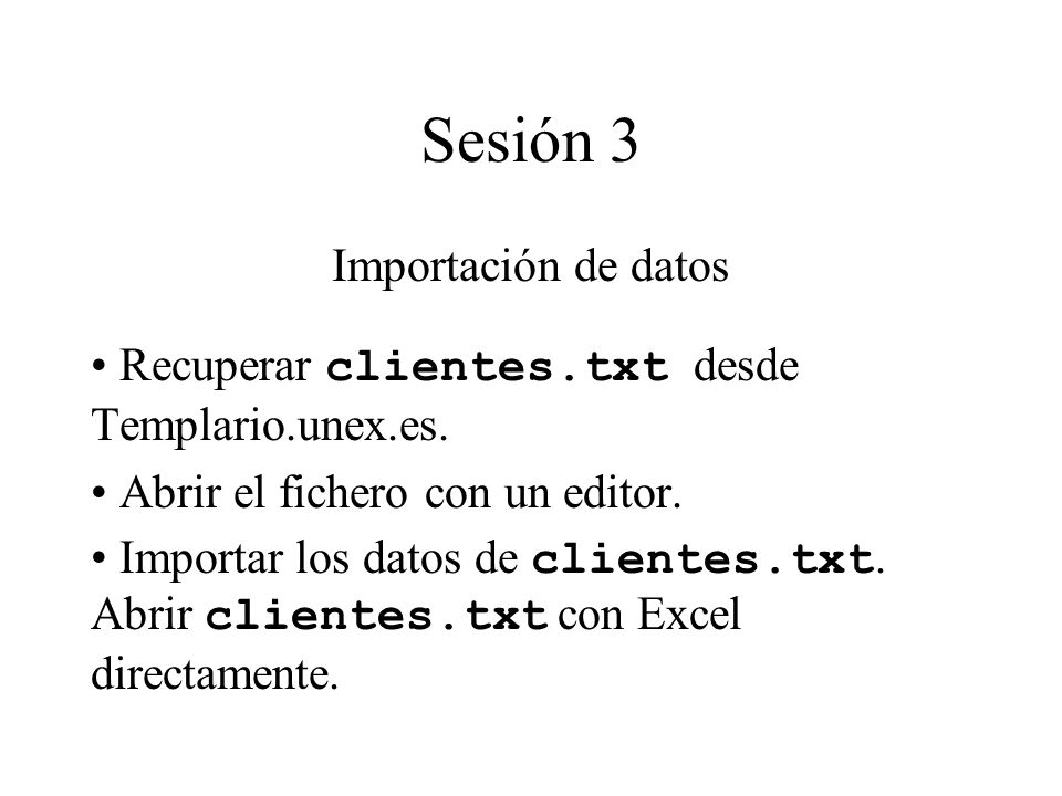 Sesión 3 Importación de datos Recuperar clientes.txt desde Templario.unex.es. Abrir el fichero con un editor. Importar los datos de clientes.txt. Abri