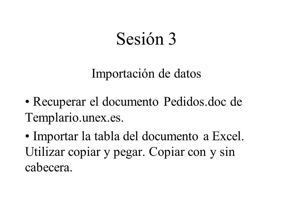 Sesión 3 Importación de datos Recuperar el documento Pedidos.doc de Templario.unex.es. Importar la tabla del documento a Excel. Utilizar copiar y pega