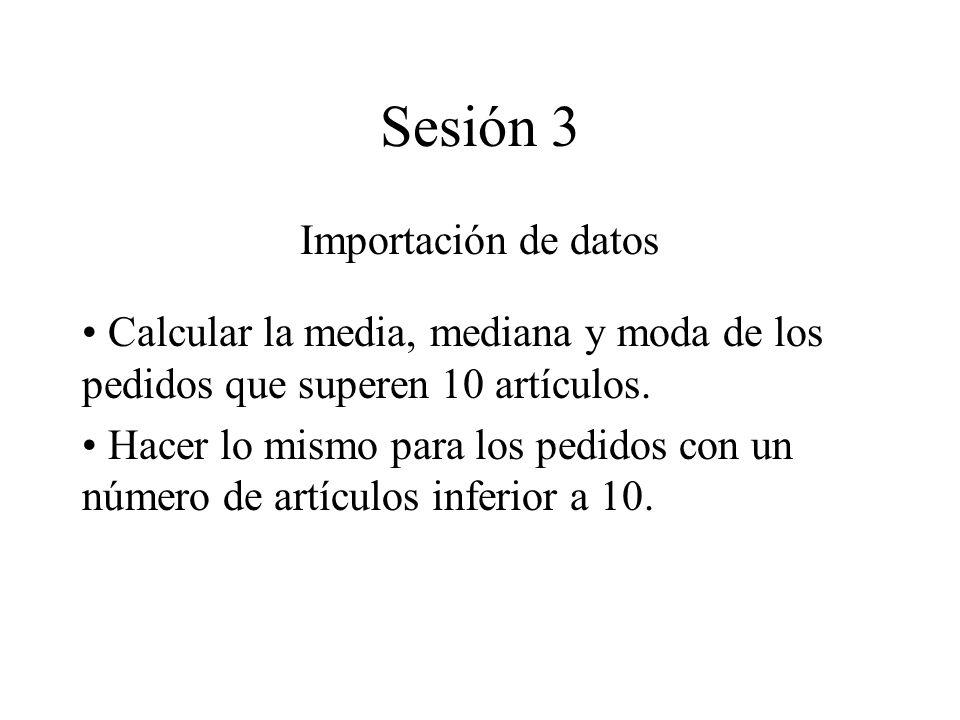 Sesión 3 Importación de datos Calcular la media, mediana y moda de los pedidos que superen 10 artículos. Hacer lo mismo para los pedidos con un número