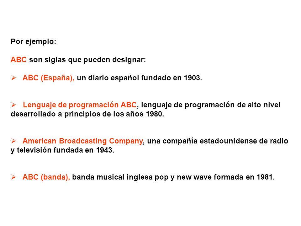 Por ejemplo: ABC son siglas que pueden designar: ABC (España), un diario español fundado en 1903. Lenguaje de programación ABC, lenguaje de programaci