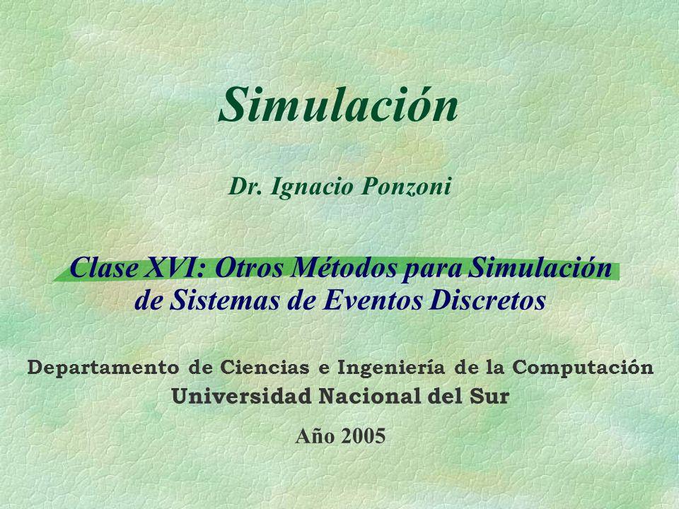 Simulación Dr. Ignacio Ponzoni Clase XVI: Otros Métodos para Simulación de Sistemas de Eventos Discretos Departamento de Ciencias e Ingeniería de la C
