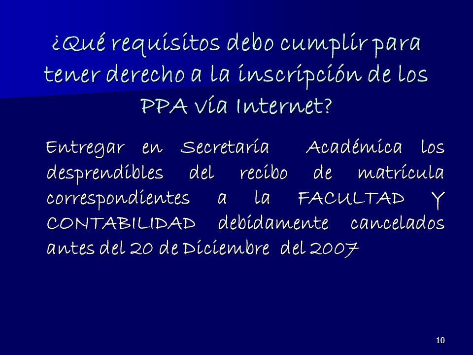 10 ¿Qué requisitos debo cumplir para tener derecho a la inscripción de los PPA vía Internet? Entregar en Secretaría Académica los desprendibles del re