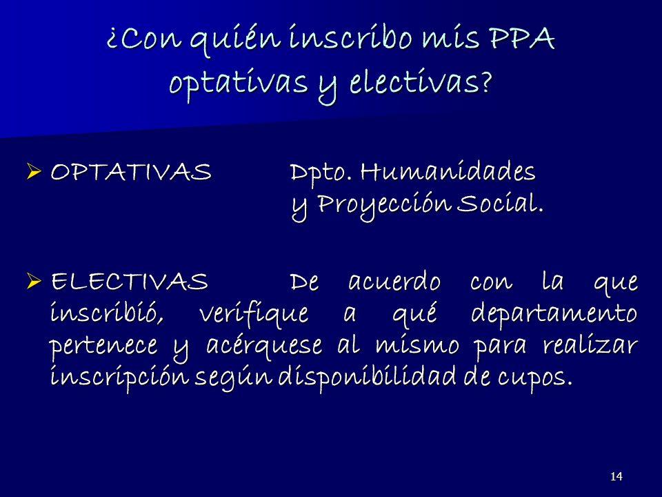 14 ¿Con quién inscribo mis PPA optativas y electivas? OPTATIVASDpto. Humanidades y Proyección Social. OPTATIVASDpto. Humanidades y Proyección Social.