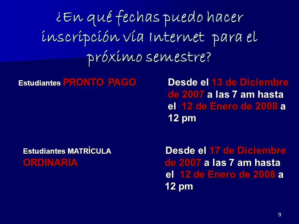 9 ¿En qué fechas puedo hacer inscripción vía Internet para el próximo semestre? Estudiantes PRONTO PAGO Desde el 13 de Diciembre de 2007 a las 7 am ha
