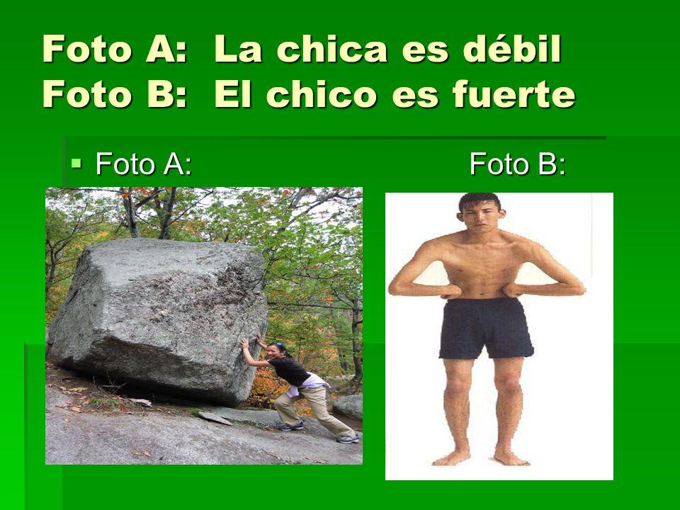 Foto A: La chica es débil Foto B: El chico es fuerte Foto A: Foto B: Foto A: Foto B: