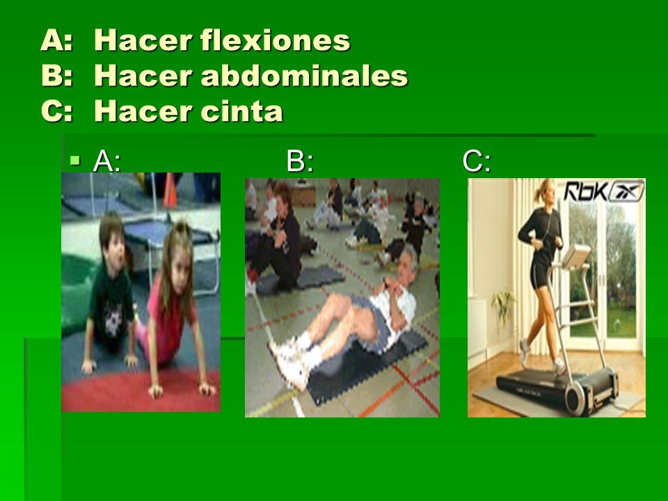 A: Hacer flexiones B: Hacer abdominales C: Hacer cinta A: B: C: A: B: C: