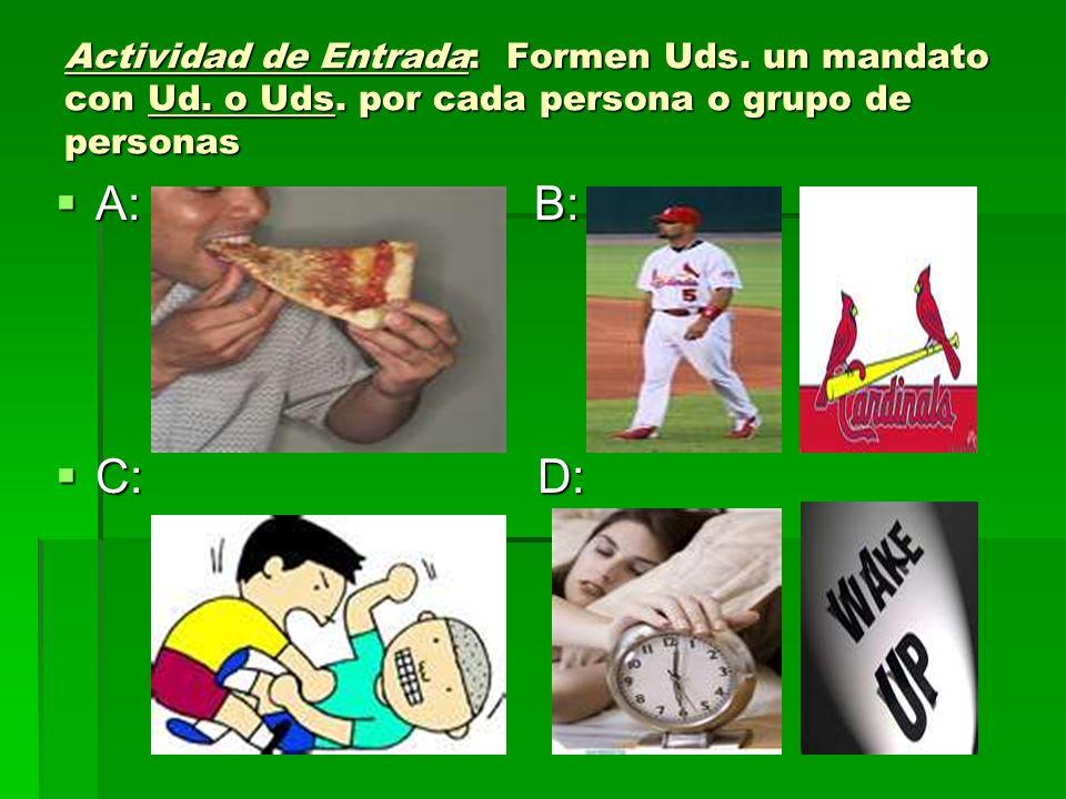 Actividad de Entrada: Formen Uds. un mandato con Ud. o Uds. por cada persona o grupo de personas A: B: A: B: C: D: C: D: