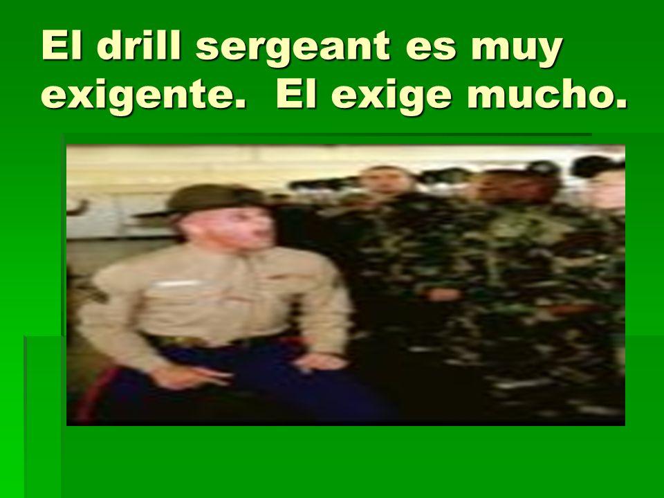 El drill sergeant es muy exigente. El exige mucho.