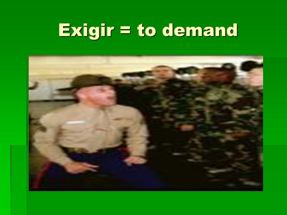 Exigir = to demand Exigir = to demand