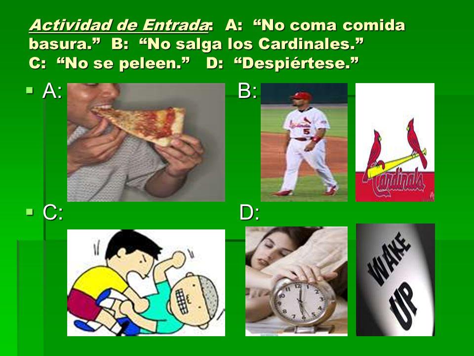 Actividad de Entrada: A: No coma comida basura. B: No salga los Cardinales. C: No se peleen. D: Despiértese. A: B: A: B: C: D: C: D: