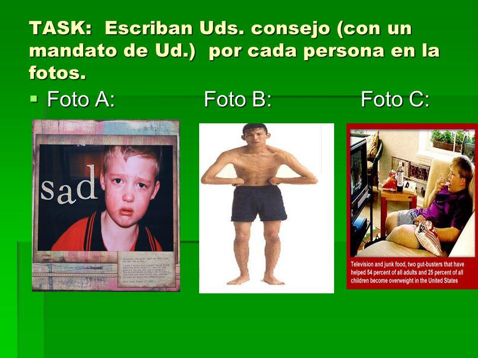 TASK: Escriban Uds. consejo (con un mandato de Ud.) por cada persona en la fotos. Foto A: Foto B: Foto C: Foto A: Foto B: Foto C: