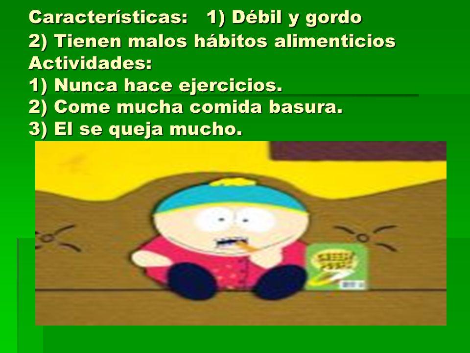 Características: 1) Débil y gordo 2) Tienen malos hábitos alimenticios Actividades: 1) Nunca hace ejercicios. 2) Come mucha comida basura. 3) El se qu