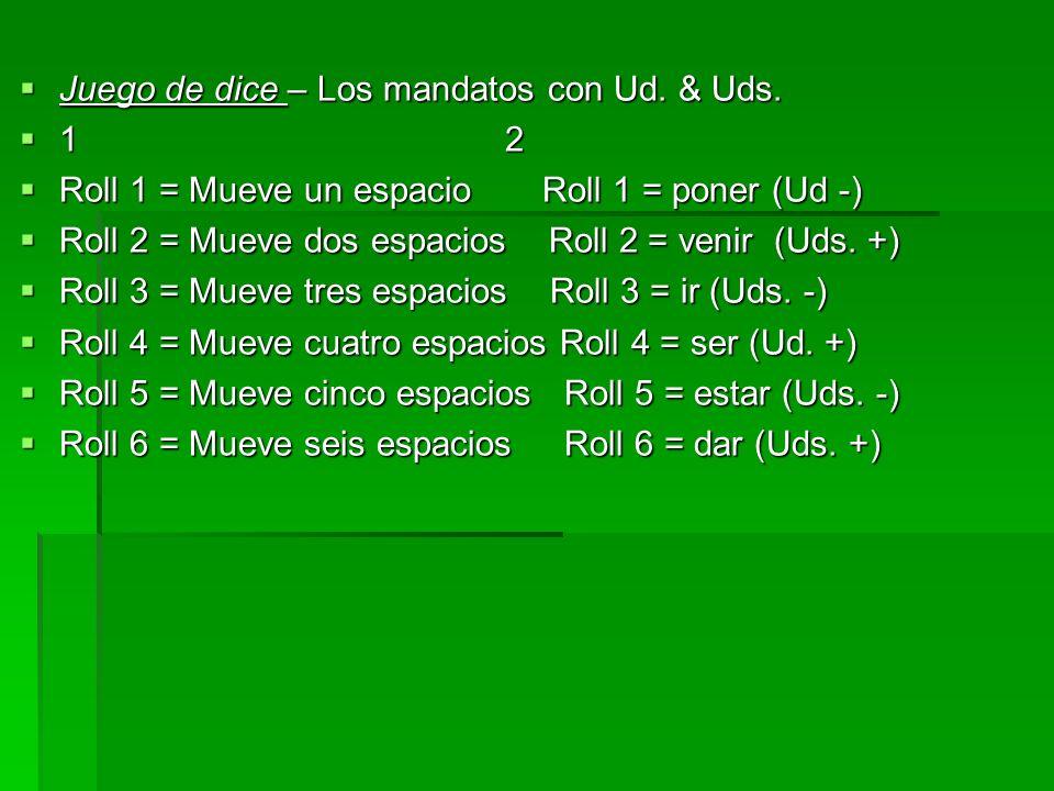 Juego de dice – Los mandatos con Ud. & Uds. Juego de dice – Los mandatos con Ud. & Uds. 1 2 1 2 Roll 1 = Mueve un espacio Roll 1 = poner (Ud -) Roll 1