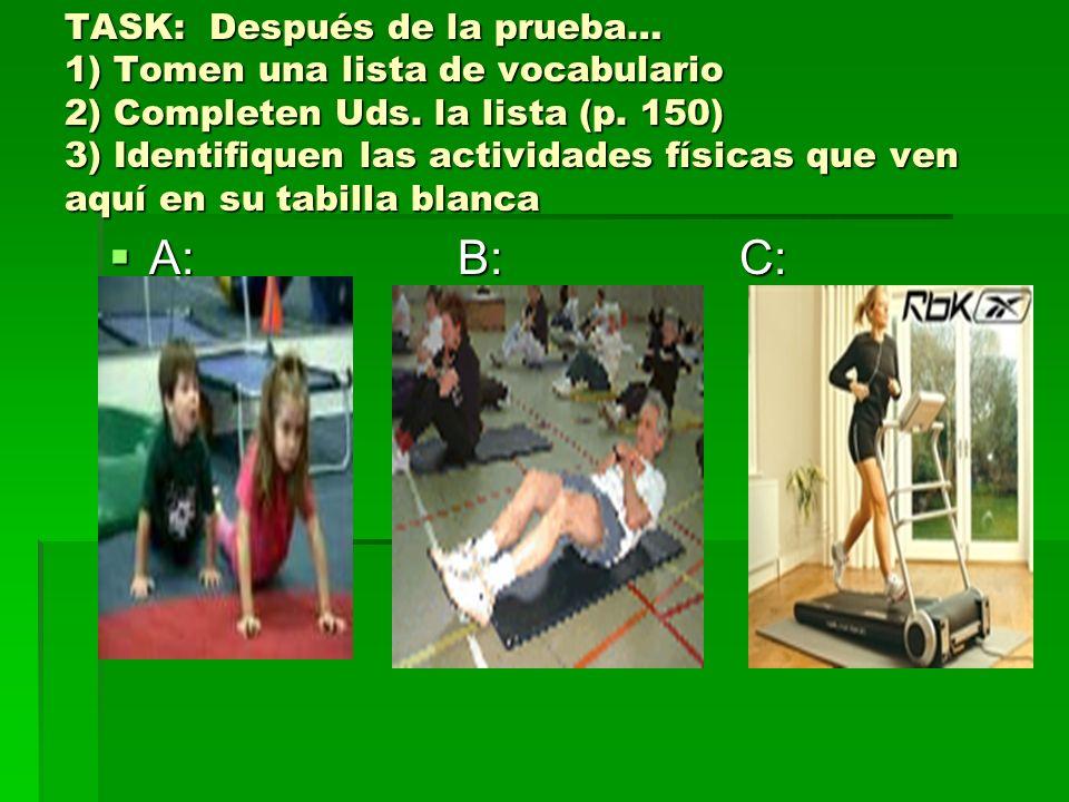 TASK: Después de la prueba… 1) Tomen una lista de vocabulario 2) Completen Uds. la lista (p. 150) 3) Identifiquen las actividades físicas que ven aquí