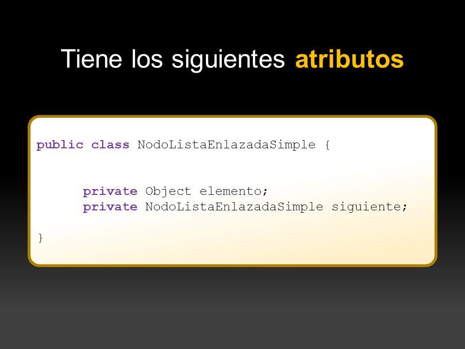 public class NodoListaEnlazadaSimple { private Object elemento; private NodoListaEnlazadaSimple siguiente; } } Tiene los siguientes atributos