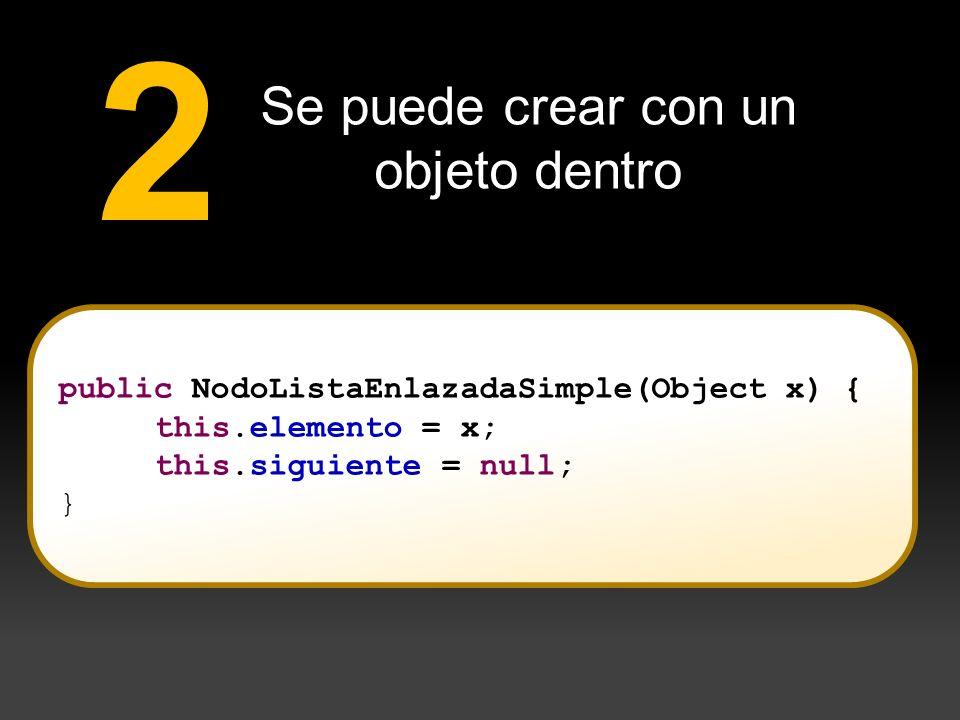 Se puede crear con un objeto dentro 2 public NodoListaEnlazadaSimple(Object x) { this.elemento = x; this.siguiente = null; }