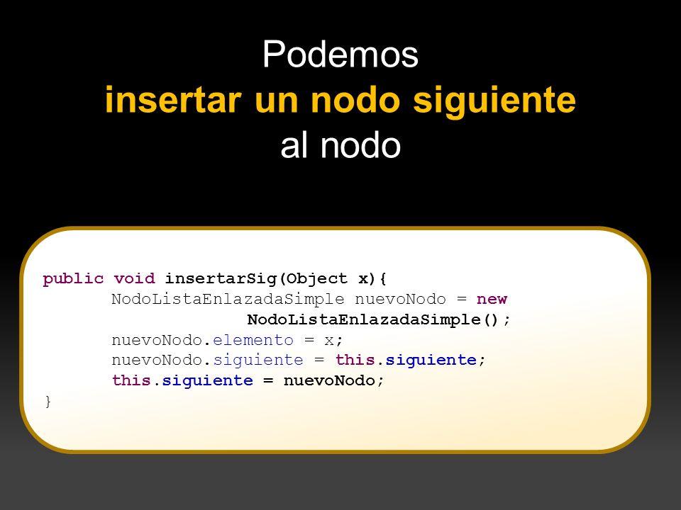 } Podemos insertar un nodo siguiente al nodo public void insertarSig(Object x){ NodoListaEnlazadaSimple nuevoNodo = new NodoListaEnlazadaSimple(); nue