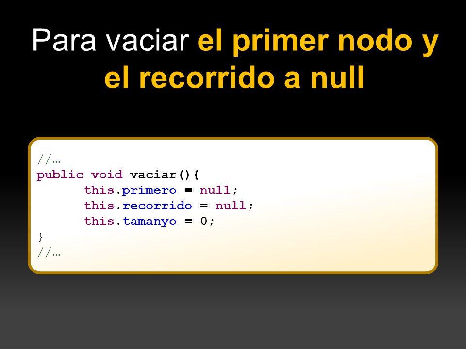 //… public void vaciar(){ this.primero = null; this.recorrido = null; this.tamanyo = 0; } //… Para vaciar el primer nodo y el recorrido a null