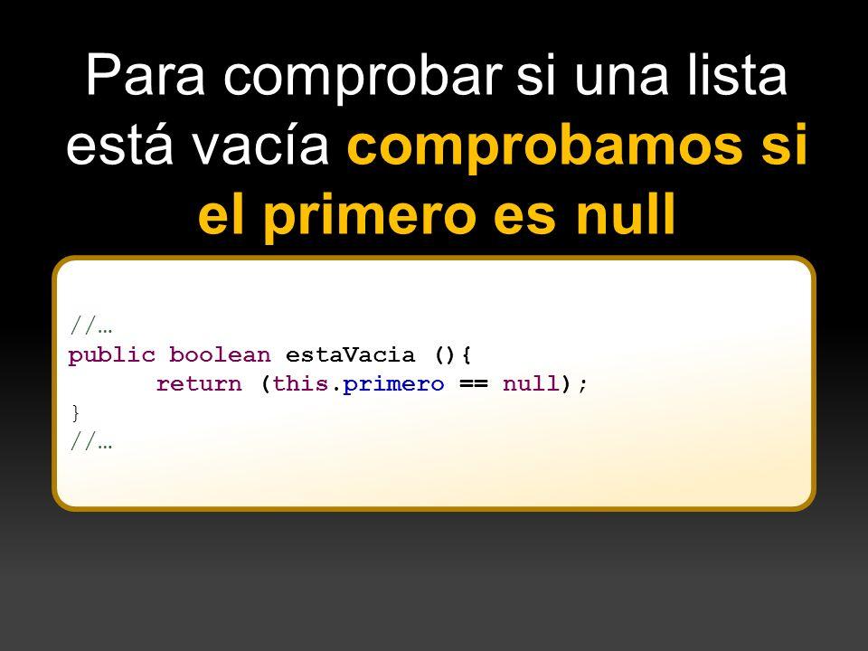 //… public boolean estaVacia (){ return (this.primero == null); } //… Para comprobar si una lista está vacía comprobamos si el primero es null