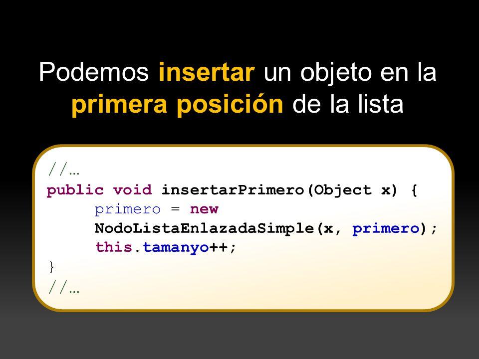 //… public void insertarPrimero(Object x) { primero = new NodoListaEnlazadaSimple(x, primero); this.tamanyo++; } //… Podemos insertar un objeto en la