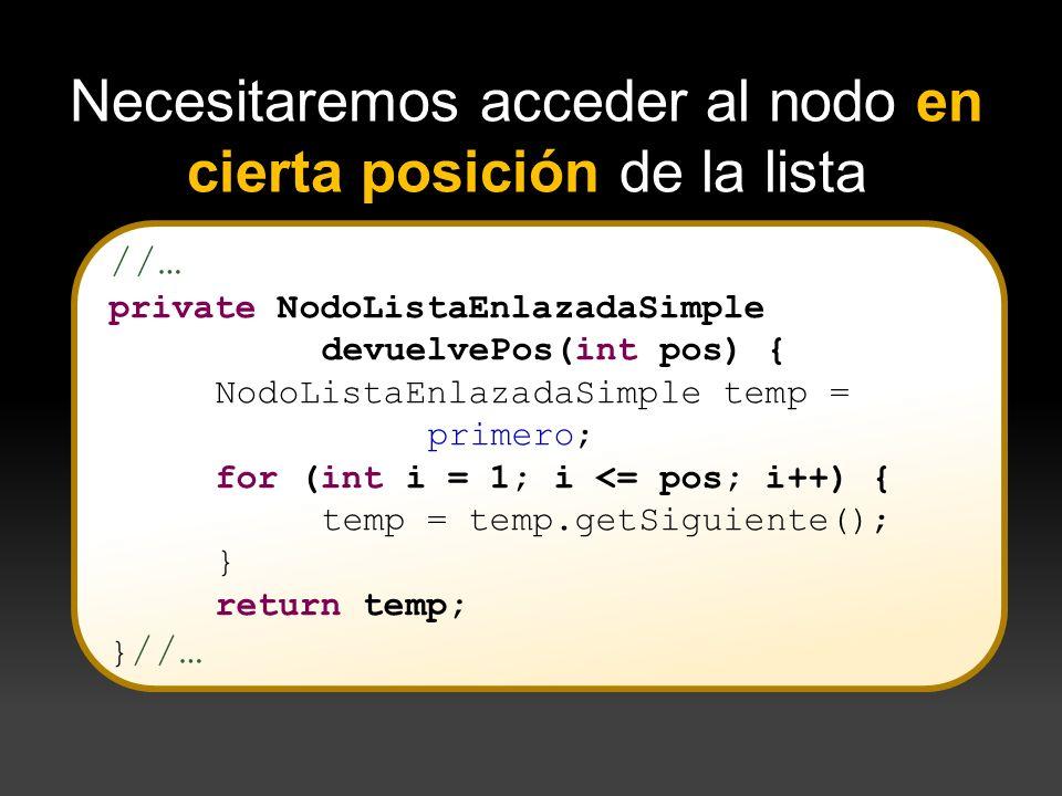 //… private NodoListaEnlazadaSimple devuelvePos(int pos) { NodoListaEnlazadaSimple temp = primero; for (int i = 1; i <= pos; i++) { temp = temp.getSig