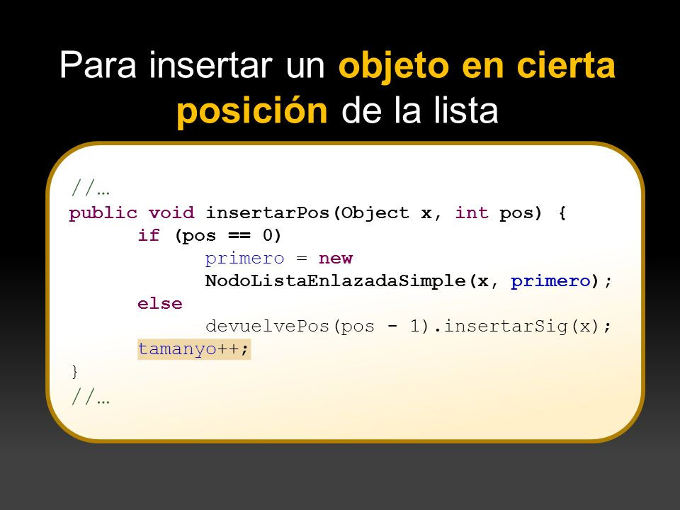 //… public void insertarPos(Object x, int pos) { if (pos == 0) primero = new NodoListaEnlazadaSimple(x, primero); else devuelvePos(pos - 1).insertarSi