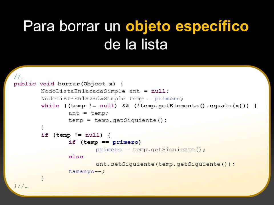 //… public void borrar(Object x) { NodoListaEnlazadaSimple ant = null; NodoListaEnlazadaSimple temp = primero; while ((temp != null) && (!temp.getElem