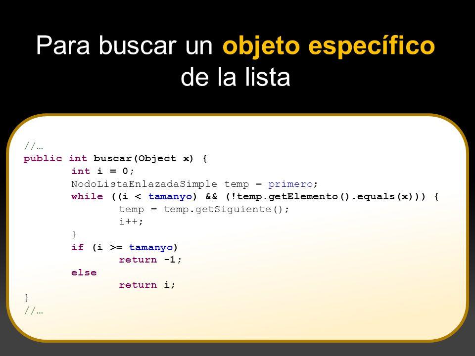 //… public int buscar(Object x) { int i = 0; NodoListaEnlazadaSimple temp = primero; while ((i < tamanyo) && (!temp.getElemento().equals(x))) { temp =