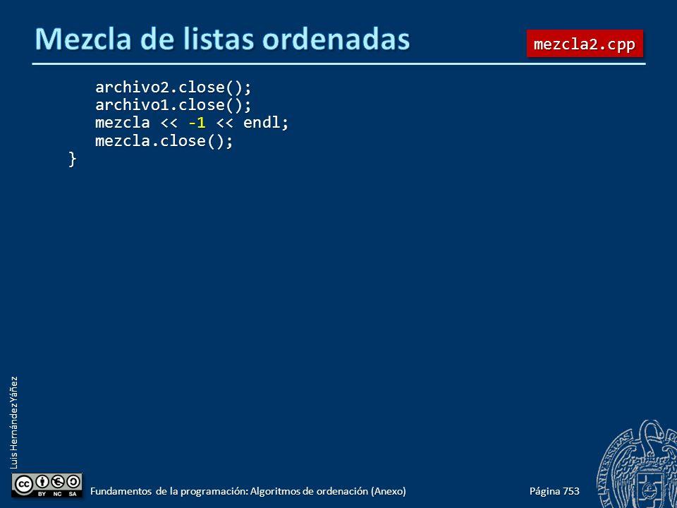 Luis Hernández Yáñez archivo2.close(); archivo2.close(); archivo1.close(); archivo1.close(); mezcla << -1 << endl; mezcla << -1 << endl; mezcla.close(); mezcla.close();} Página 753 Fundamentos de la programación: Algoritmos de ordenación (Anexo) mezcla2.cppmezcla2.cpp