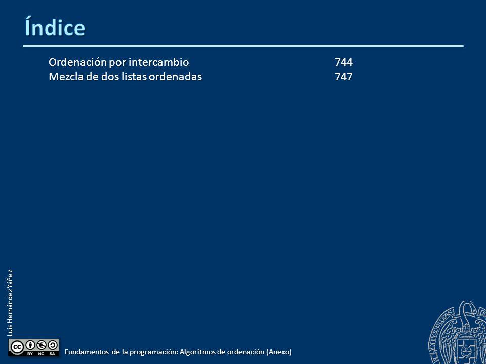 Luis Hernández Yáñez Fundamentos de la programación: Algoritmos de ordenación (Anexo) Ordenación por intercambio744 Mezcla de dos listas ordenadas747