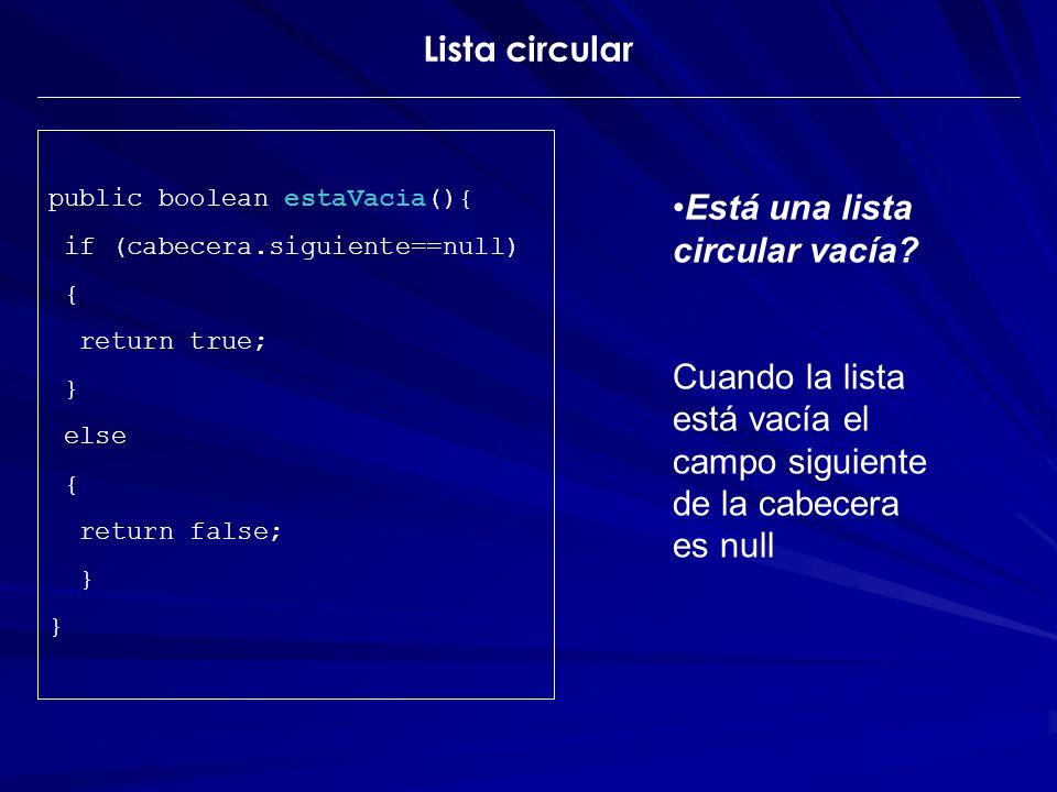 Está una lista circular vacía? Cuando la lista está vacía el campo siguiente de la cabecera es null public boolean estaVacia(){ if (cabecera.siguiente